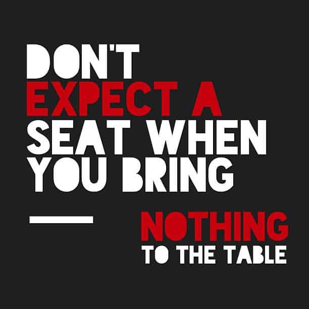 Dont Expect a Seat When You Bring Nothing to The Table